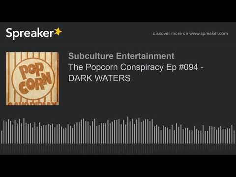 The Popcorn Conspiracy Ep #094 - DARK WATERS (part 1 of 3)
