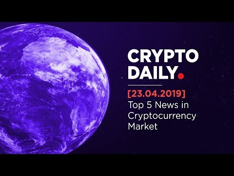 Crypto Daily: Keep Up with Cryptocurrency News! 23rd April, 2019