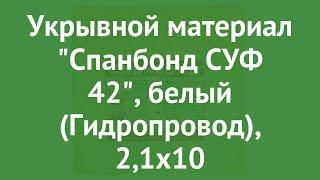 Укрывной материал Спанбонд СУФ 42, белый (Гидропровод), 2,1х10 обзор ХЛ003182
