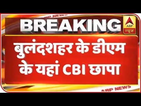 UP: CBI Raids 6 Cities Including Bulandshahr DM's House | ABP News