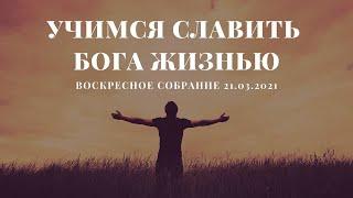 УЧИМСЯ СЛАВИТЬ БОГА ЖИЗНЬЮ / ВОСКРЕСНОЕ СОБРАНИЕ 21.03.2021