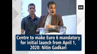 Centre to make Euro 6 mandatory for initial launch from April 1, 2020: Nitin Gadkari
