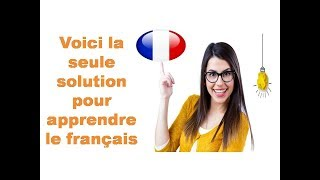 Voici la seule solution pour apprendre le français