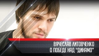 Вячеслав Литовченко о победе над «Динамо» Москва