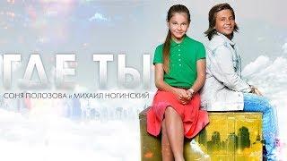 Соня Полозова и Михаил Ногинский - Где ты