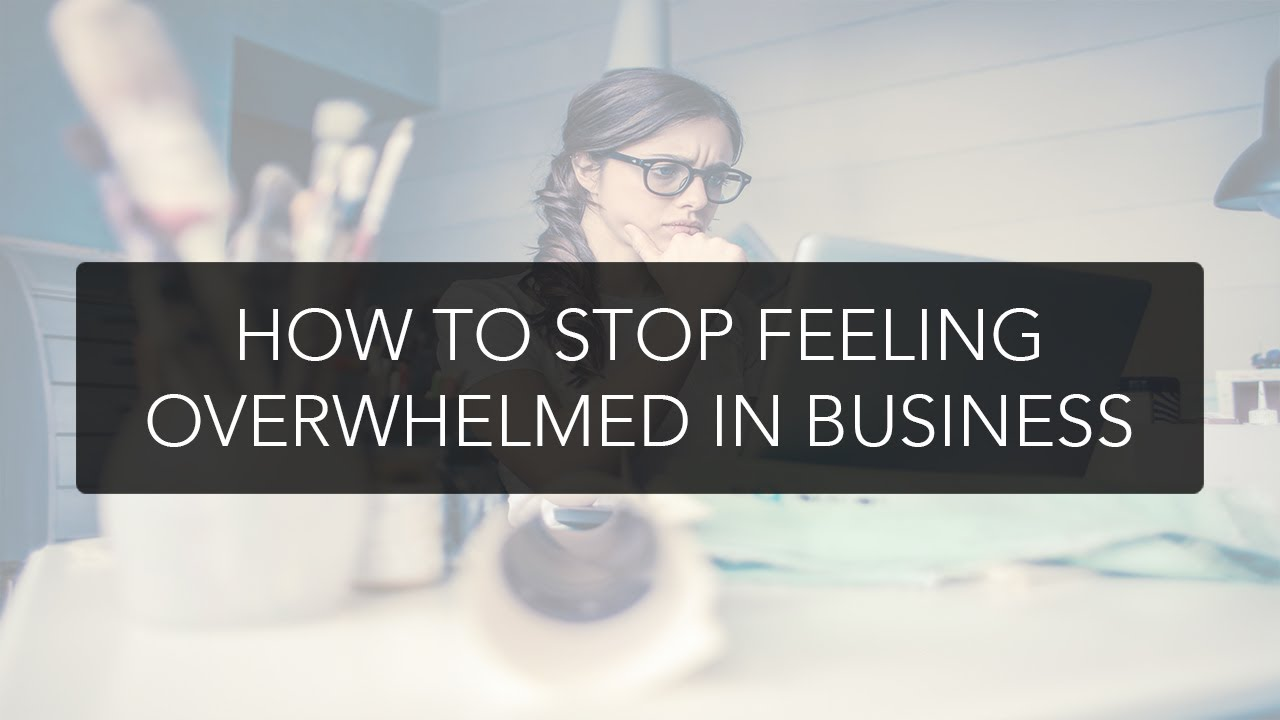How to stop feeling overwhelmed in business