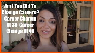 Am I Too Old To Change Careers, Career Change at 30, Career Change At 40