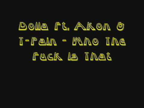 Dolla ft T Pain & Akon Who The Fuck Is That