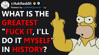"What Is The Greatest ""F#%k It, I'll Do It Myself"" In History? (r/AskReddit)"