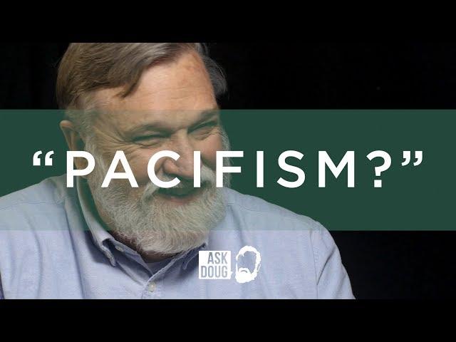 Pacifism? / Ask Doug