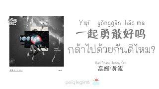 [THAISUB/PINYIN] กล้าไปด้วยกันดีไหม? (一起勇敢好吗?) - Gao Shan & Huang Kun (高姗&黄鲲)