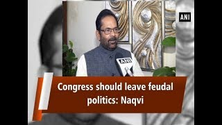 Congress should leave feudal politics: Naqvi  - #ANI News