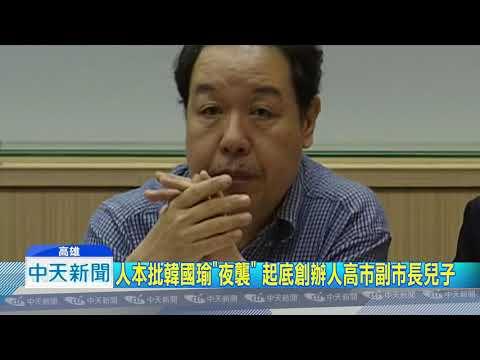 20181112中天新聞 人本批韓國瑜「夜襲」 起底創辦人高市副市長兒子