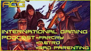 International Gaming Podcast - Things Go OFF THE RAILS - Metro, Farcry, Bad Parenting Lets DO THIS