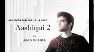sun-raha-hai-na-tu-aashiqui-2-cover-arjun-uk-ajila