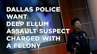 Dallas police want Deep Ellum assault suspect charged with a felony