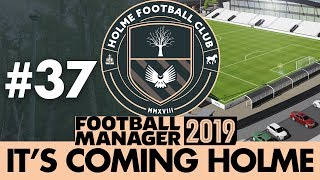 HOLME FC FM19 | Part 37 | HOLME OF FOOTBALL | Football Manager 2019