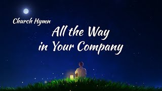 "2019 English Christian Song With Lyrics | ""All the Way in Your Company"""