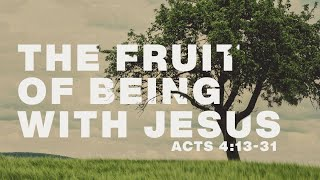 The Fruit of Being With Jesus - Acts 4:13-31 - Pastor Art Dykstra