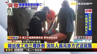 最新》婦巡視工地三樓跌倒 消防人員吊掛方式送就醫