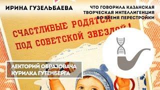 Ирина Гузельбаева - Что говорила казанская творческая интеллигенция во время перестройки?