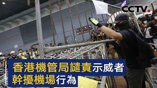 香港机管局谴责示威者干扰机场行为 | CCTV中文国际