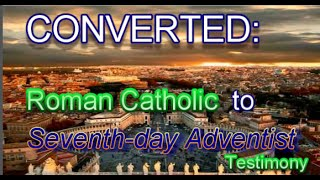 Converted: Roman Catholic to Seventh-day Adventist (A Testimony)