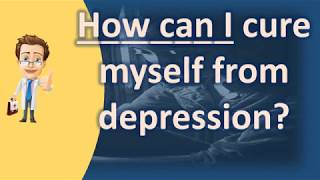 How can I cure myself from depression ? | Mega Health Channel & Answers