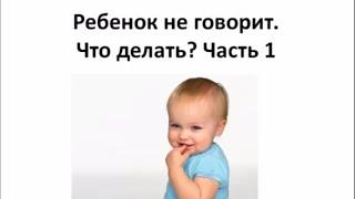 Ребенок не говорит. Что делать? Часть 1