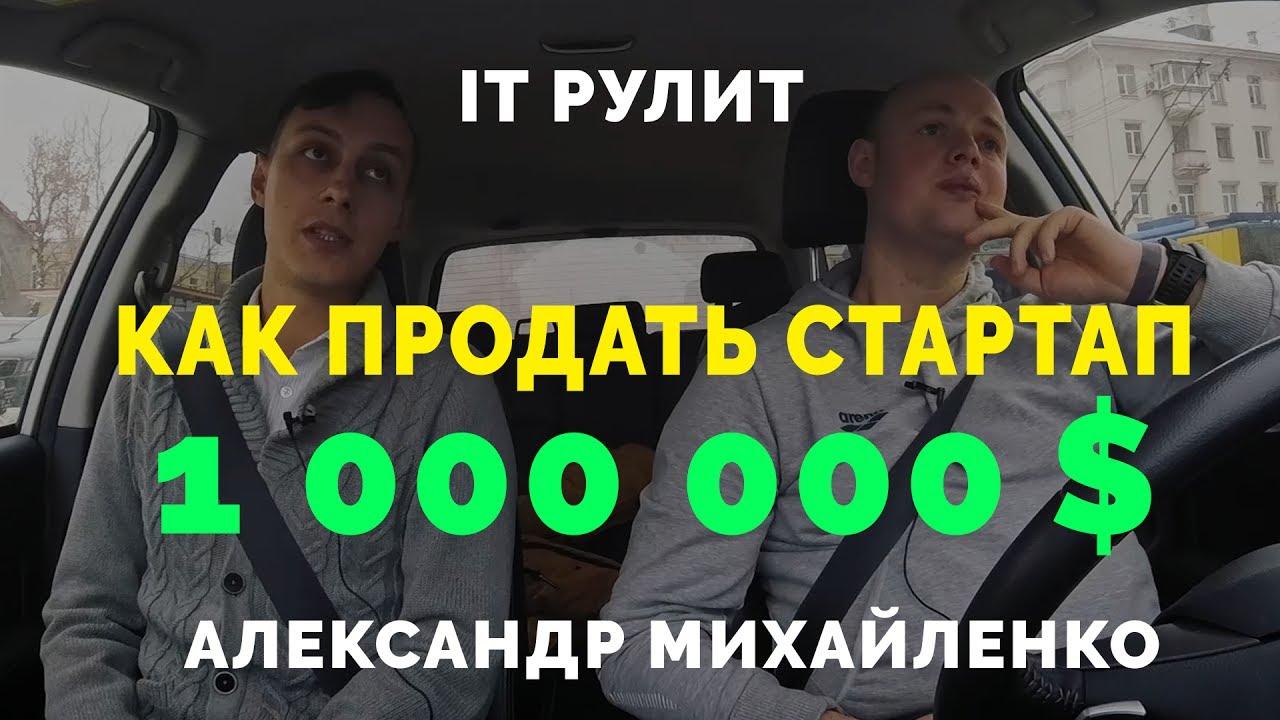Александр Михайленко: Как продать Стартап за 1 000 000 $. Блог Михаила Щербачева - IT РУЛИТ