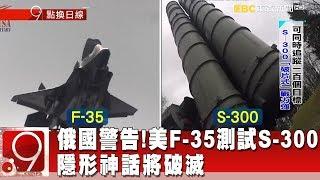 俄警告別來戰!美F-35測試S-300 隱形神話將破滅《9點換日線》2018.10.09
