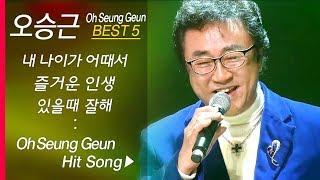 오승근 인기곡 모음 Oh Seung Keun Best5 내 나이가 어때서 즐거운 인생 맞다 니말이 맞다 있을 때 잘해 빗속을 둘이서