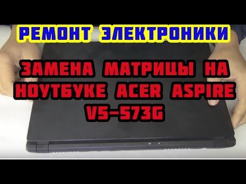 Замена матрицы на ноутбуке Acer Aspire V5-573G.