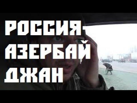 Граница РОССИЯ-АЗЕРбайДЖАН на машине 2019 автомобильная таможня въезд выезд кпп сколько заняла