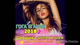 Гога Еганян - Девушка аппетитная ( 2018)