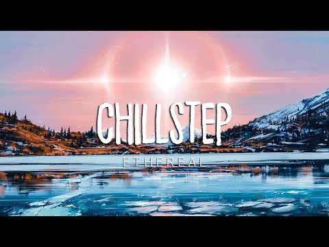 Ethereal | Beautiful Chillstep 2017 Mix