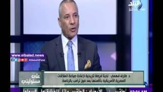 طارق فهمي: لدينا فرصة تاريخية لإعادة صياغة العلاقات المصرية الأمريكية