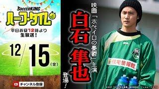 12月15日(金)のサッカーキング ハーフ・タイム(#SKHT)は、俳優の白...