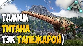 ARK: Survival Evolved - Приручаем ТИТАНОЗАВРА ТЕК ТАПЕЖАРОЙ!! Спонтанный рейд =)