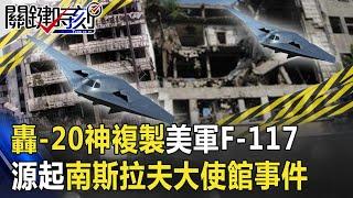 轟-20首飛「神複製」美軍F-117戰機 源起20年前南斯拉夫大使館事件! 【關鍵時刻】20200723-2 劉寶傑 李正皓 黃世聰 吳子嘉