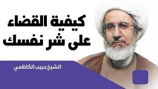 كيفية القضاء على شر نفسك - الشيخ حبيب الكاظمي