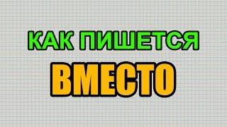 Видео: Как правильно пишется слово ВМЕСТО по-русски