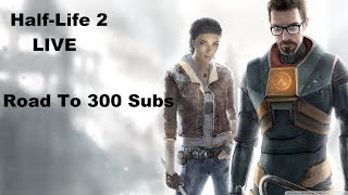 Half-Life 2 LIVE (Road To 300 Subs)