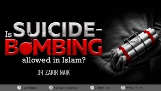IS SUICIDE-BOMBING ALLOWED IN ISLAM? - DR ZAKIR NAIK