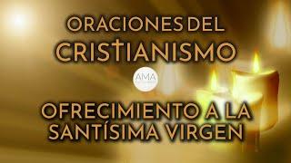 Oraciones del Cristianismo - Ofrecimiento a la Santísima Virgen (Voz Real, Texto, Música e Imágenes)