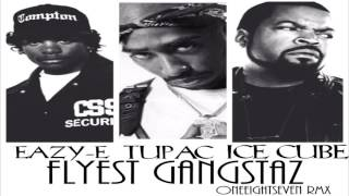 eazy e x tupac x ice cube flyest gangstaz oneeightseven rmx