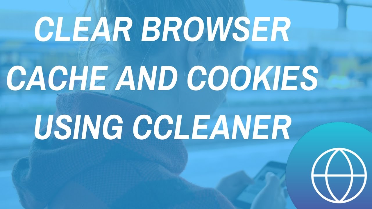 How To Clear Browser Cache And Cookies Using Ccleaner
