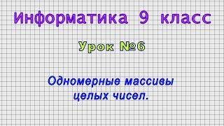 информатика 9 класс (Урок6 - Одномерные массивы целых чисел.)