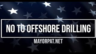 MAYOR PAT SAYS NO TO OFFSHORE DRILLING