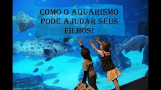 Como o Aquarismo pode ajudar seu filho!!